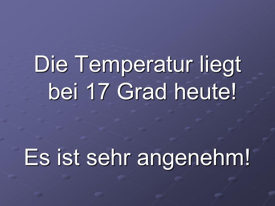 Die Temperatur liegt bei 17 Grad heute! Es ist sehr angenehm!