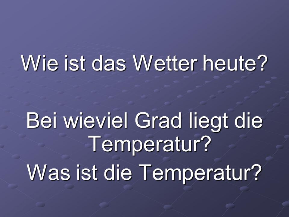 Wie ist das Wetter heute? Bei wieviel Grad liegt die Temperatur? Was ist die Temperatur?