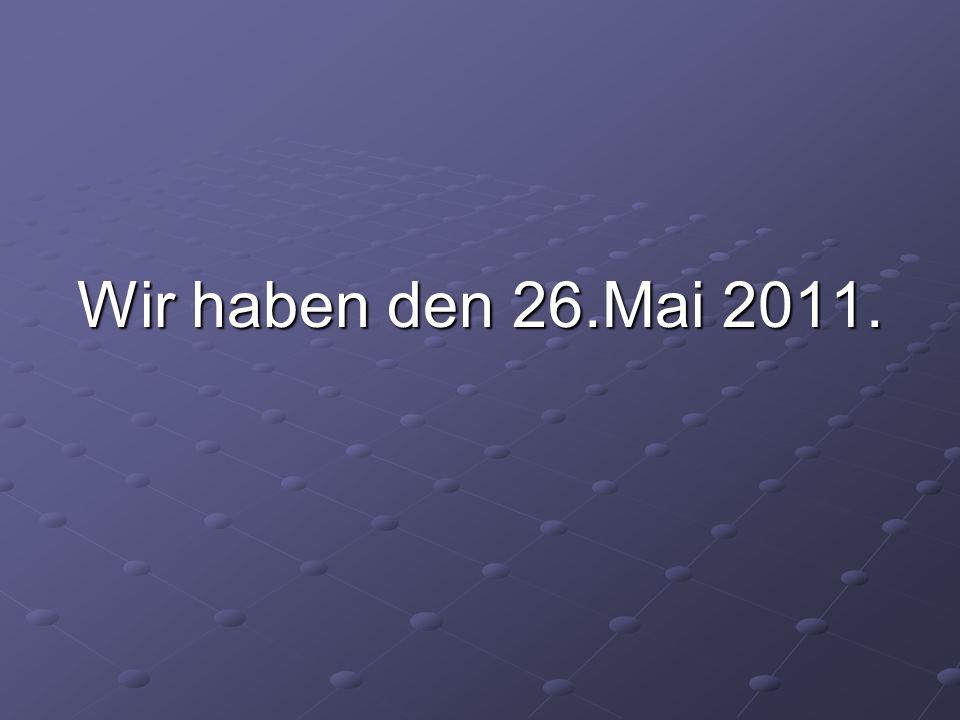 Wir haben den 26.Mai 2011.