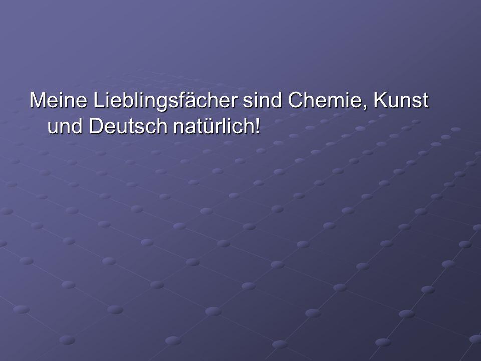 Meine Lieblingsfächer sind Chemie, Kunst und Deutsch natürlich!