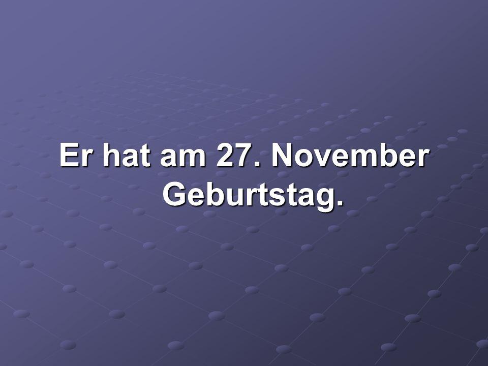 Er hat am 27. November Geburtstag.
