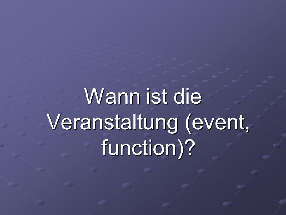 Wann ist die Veranstaltung (event, function)?