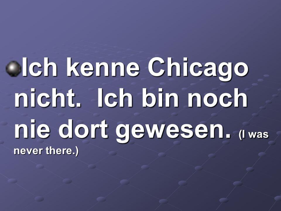 Ich kenne Chicago nicht. Ich bin noch nie dort gewesen. (I was never there.)