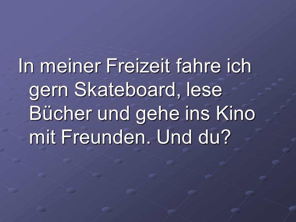 In meiner Freizeit fahre ich gern Skateboard, lese Bücher und gehe ins Kino mit Freunden. Und du?