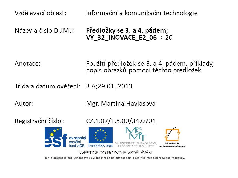 Vzdělávací oblast:Informační a komunikační technologie Název a číslo DUMu:Předložky se 3. a 4. pádem; VY_32_INOVACE_E2_06 20 Anotace:Použití předložek