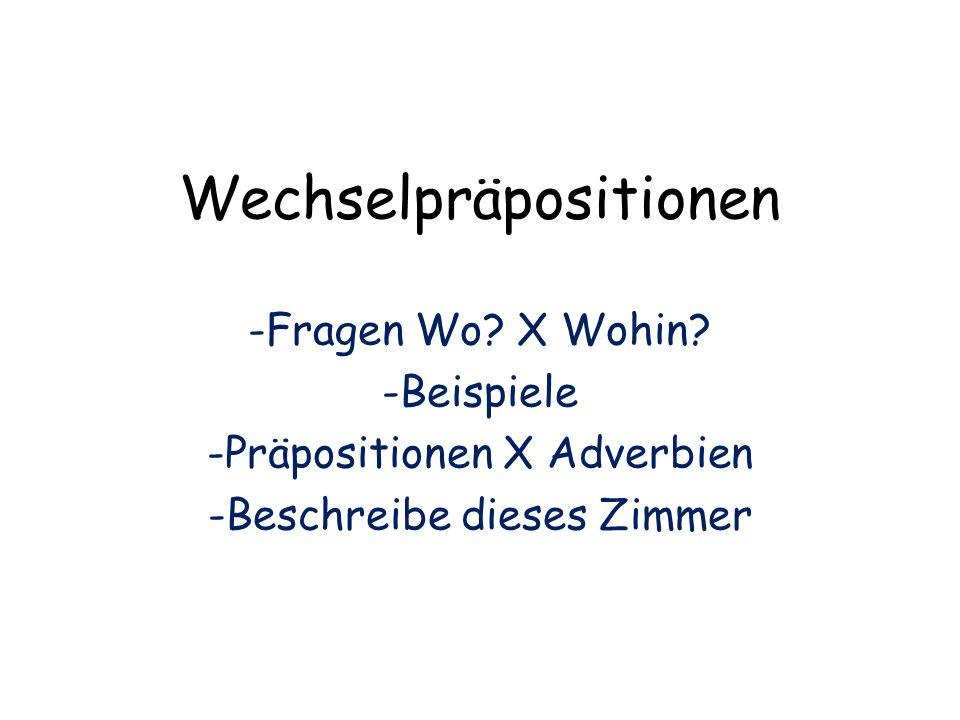 Wechselpräpositionen -Fragen Wo? X Wohin? -Beispiele -Präpositionen X Adverbien -Beschreibe dieses Zimmer