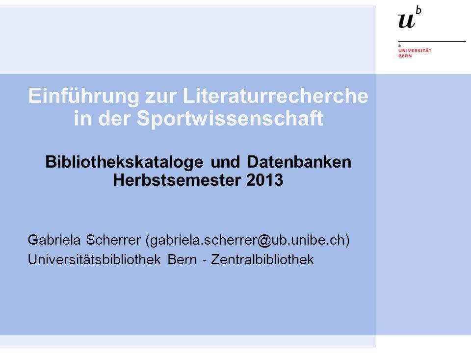 Einführung zur Literaturrecherche in der Sportwissenschaft Bibliothekskataloge und Datenbanken Herbstsemester 2013 Gabriela Scherrer (gabriela.scherre