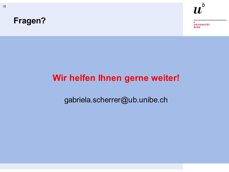 18 Fragen? Wir helfen Ihnen gerne weiter! gabriela.scherrer@ub.unibe.ch