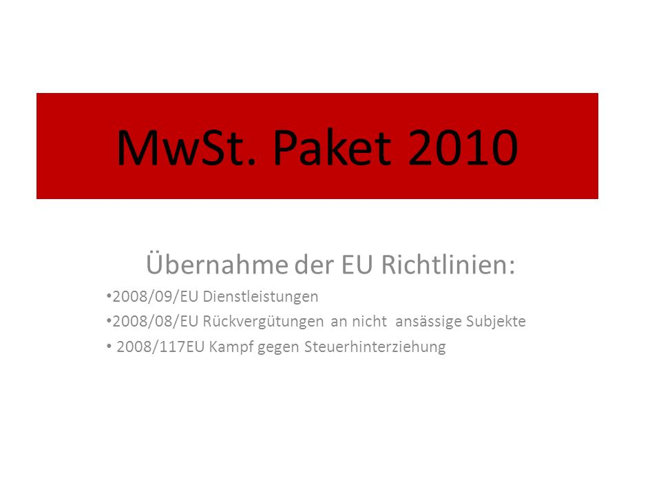 MwSt. Paket 2010 Übernahme der EU Richtlinien: 2008/09/EU Dienstleistungen 2008/08/EU Rückvergütungen an nicht ansässige Subjekte 2008/117EU Kampf geg