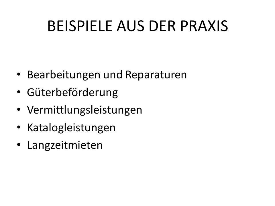 BEISPIELE AUS DER PRAXIS Bearbeitungen und Reparaturen Güterbeförderung Vermittlungsleistungen Katalogleistungen Langzeitmieten