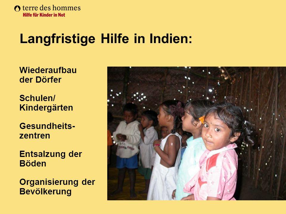 Langfristige Hilfe in Indien: Wiederaufbau der Dörfer Schulen/ Kindergärten Gesundheits- zentren Entsalzung der Böden Organisierung der Bevölkerung