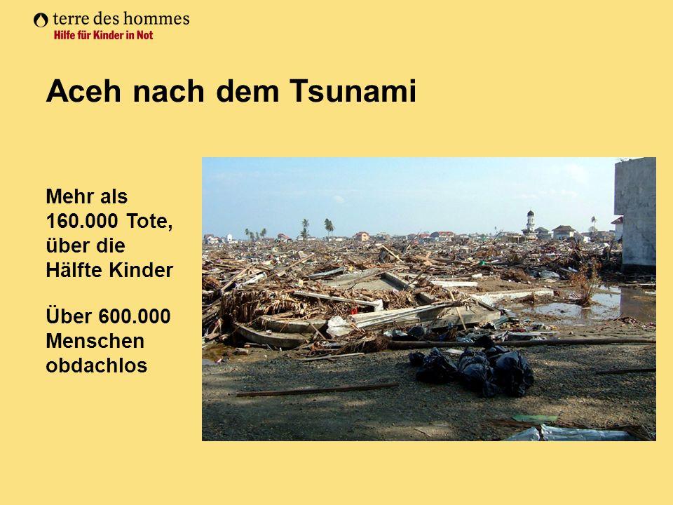 Mehr als 160.000 Tote, über die Hälfte Kinder Über 600.000 Menschen obdachlos Aceh nach dem Tsunami
