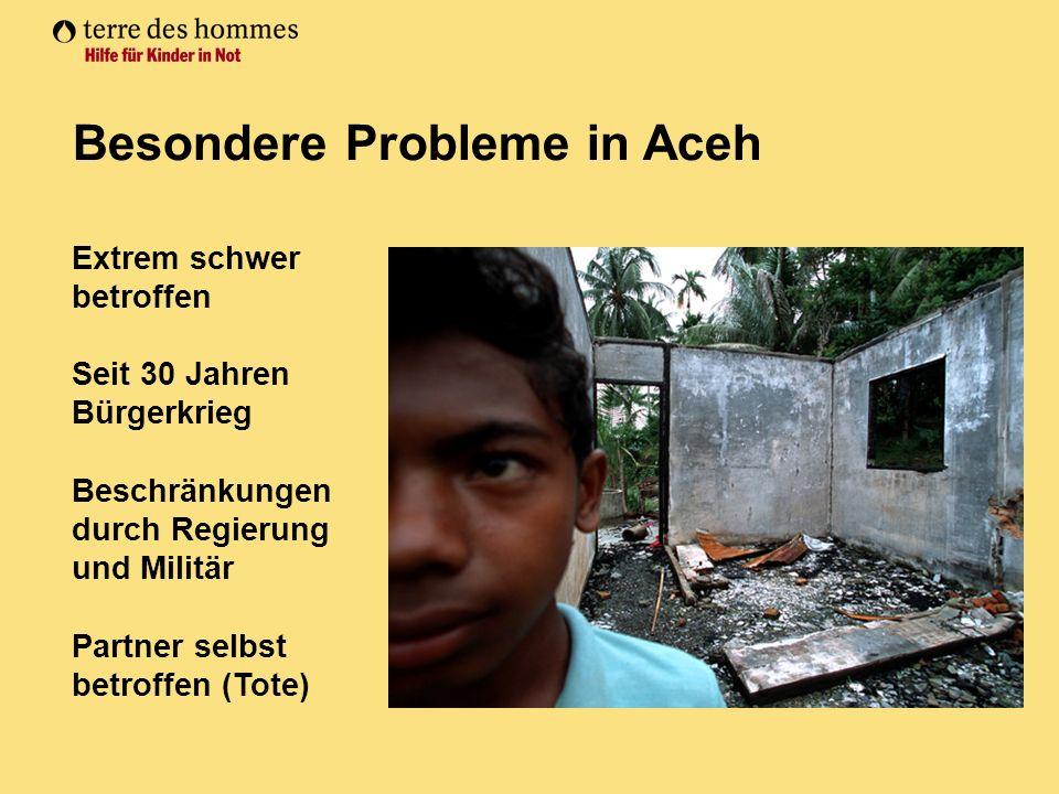 Besondere Probleme in Aceh Extrem schwer betroffen Seit 30 Jahren Bürgerkrieg Beschränkungen durch Regierung und Militär Partner selbst betroffen (Tote)