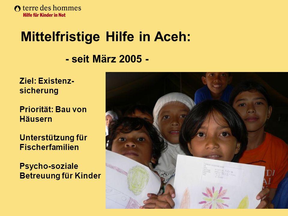 Mittelfristige Hilfe in Aceh: - seit März 2005 - Ziel: Existenz- sicherung Priorität: Bau von Häusern Unterstützung für Fischerfamilien Psycho-soziale Betreuung für Kinder
