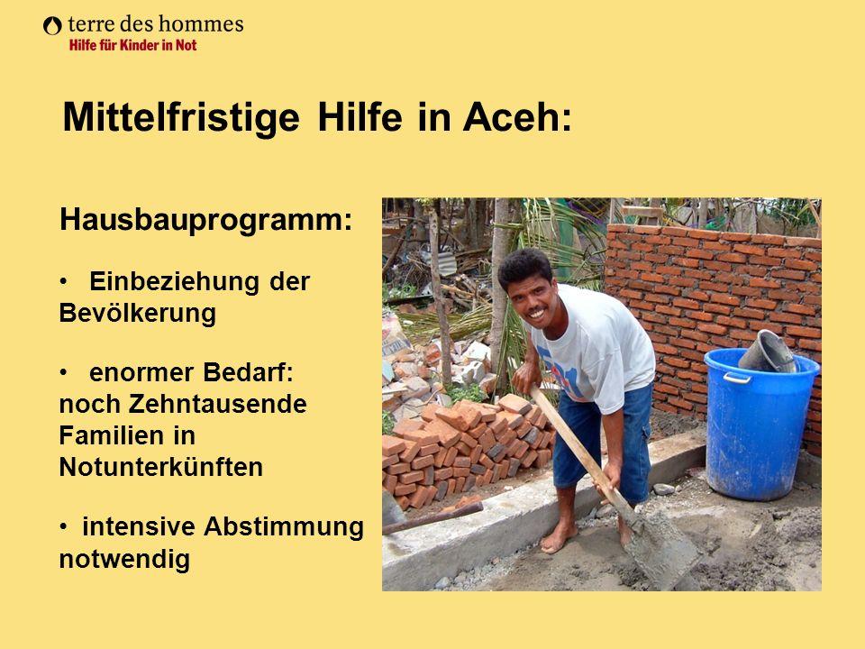 Mittelfristige Hilfe in Aceh: Hausbauprogramm: Einbeziehung der Bevölkerung enormer Bedarf: noch Zehntausende Familien in Notunterkünften intensive Abstimmung notwendig