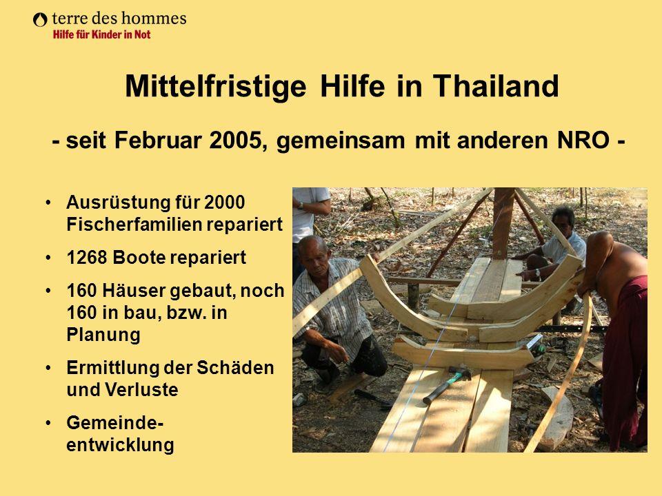 Mittelfristige Hilfe in Thailand - seit Februar 2005, gemeinsam mit anderen NRO - Ausrüstung für 2000 Fischerfamilien repariert 1268 Boote repariert 160 Häuser gebaut, noch 160 in bau, bzw.