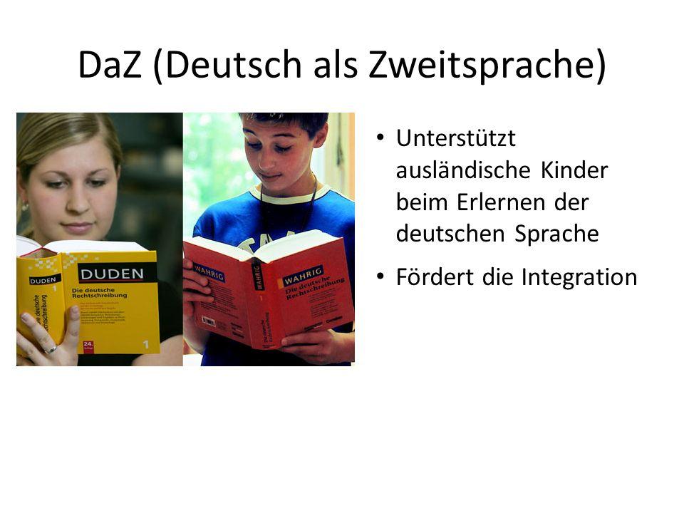 DaZ (Deutsch als Zweitsprache) Unterstützt ausländische Kinder beim Erlernen der deutschen Sprache Fördert die Integration