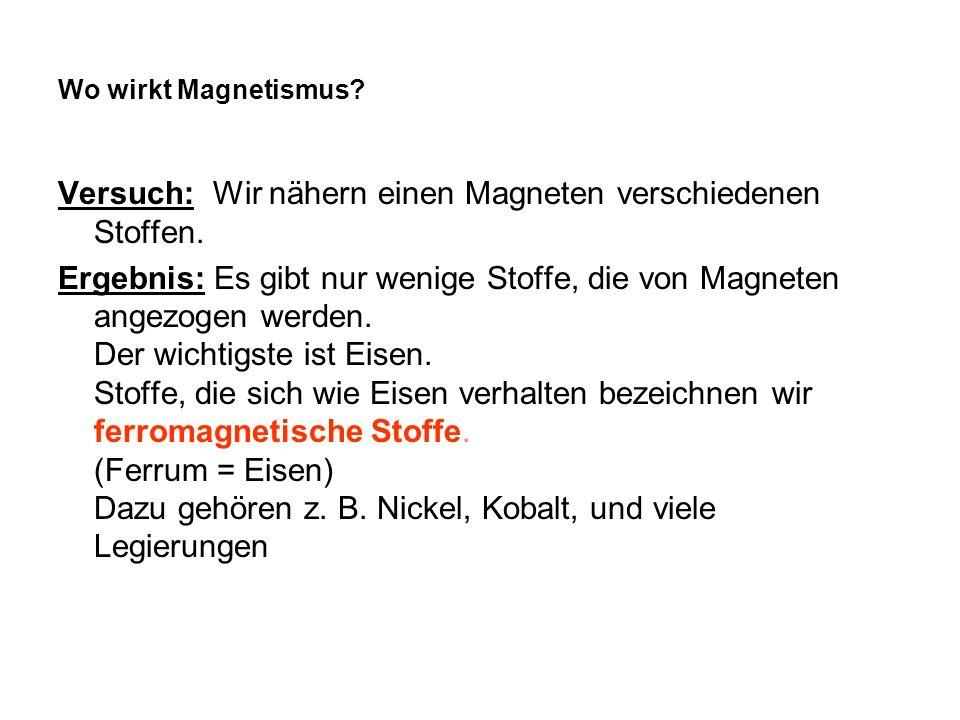 Wo wirkt Magnetismus? Versuch: Wir nähern einen Magneten verschiedenen Stoffen. Ergebnis: Es gibt nur wenige Stoffe, die von Magneten angezogen werden