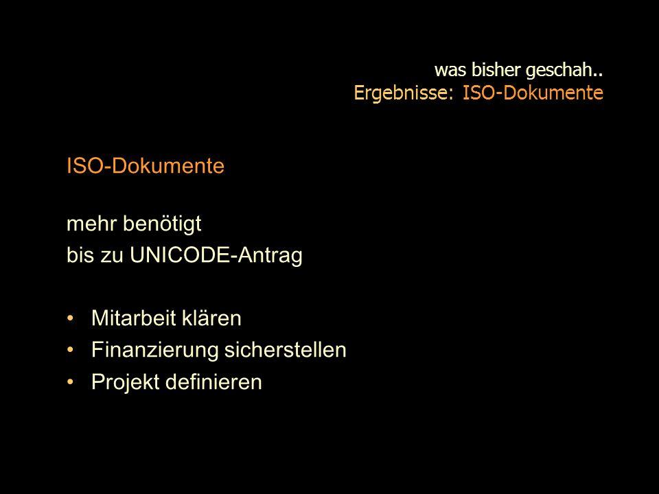 was bisher geschah.. Ergebnisse: ISO-Dokumente ISO-Dokumente mehr benötigt bis zu UNICODE-Antrag Mitarbeit klären Finanzierung sicherstellen Projekt d
