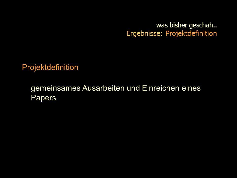 was bisher geschah.. Ergebnisse: Projektdefinition Projektdefinition gemeinsames Ausarbeiten und Einreichen eines Papers
