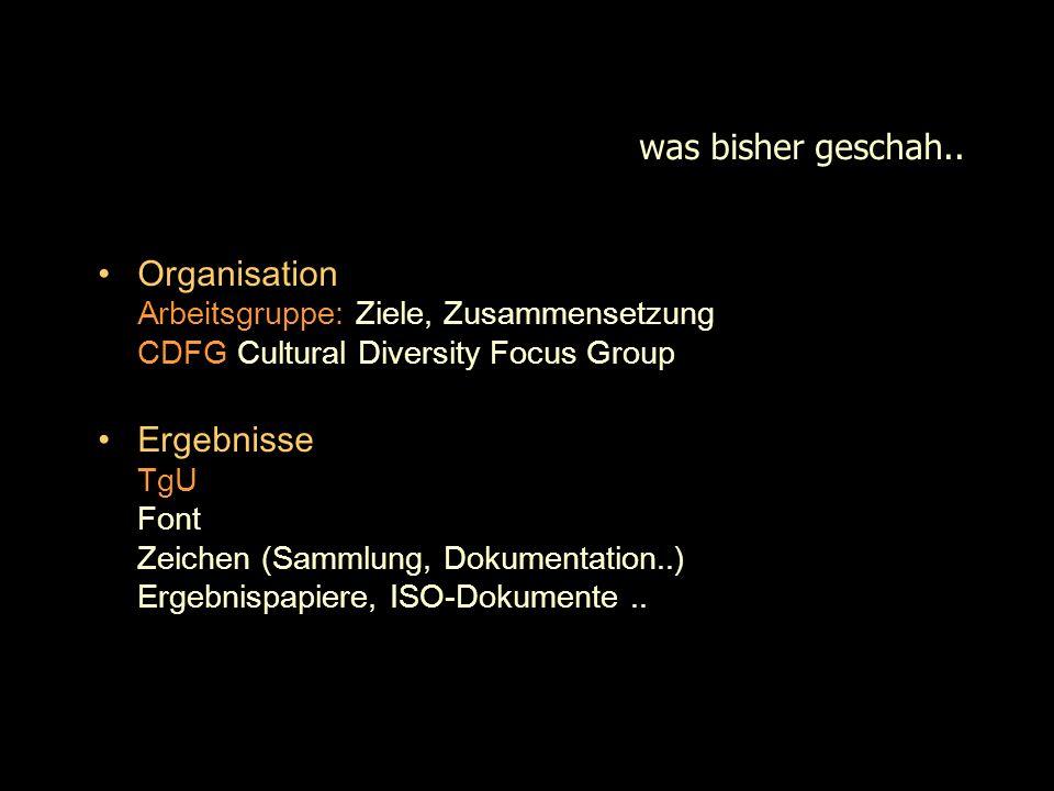 was bisher geschah.. Organisation Arbeitsgruppe: Ziele, Zusammensetzung CDFG Cultural Diversity Focus Group Ergebnisse TgU Font Zeichen (Sammlung, Dok