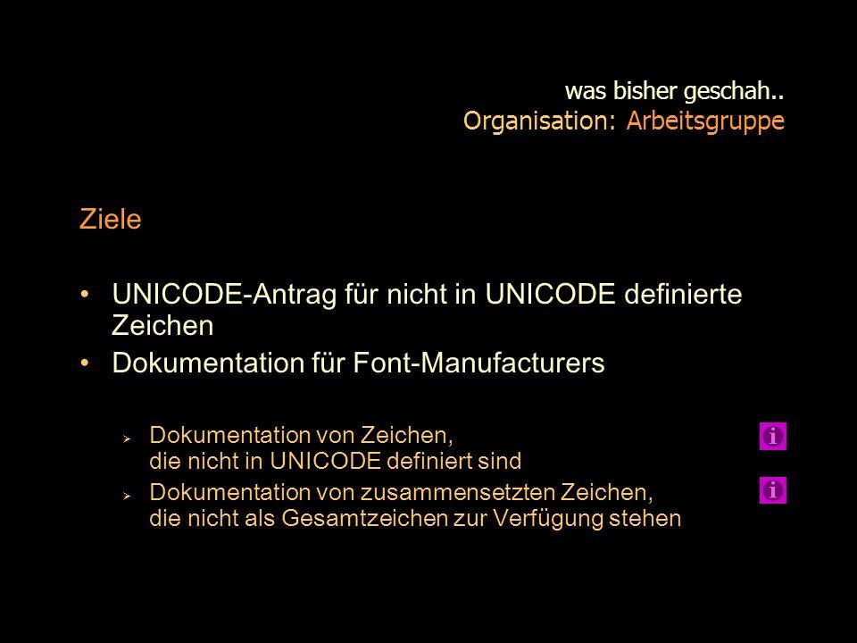 was bisher geschah.. Organisation: Arbeitsgruppe Ziele UNICODE-Antrag für nicht in UNICODE definierte Zeichen Dokumentation für Font-Manufacturers Dok