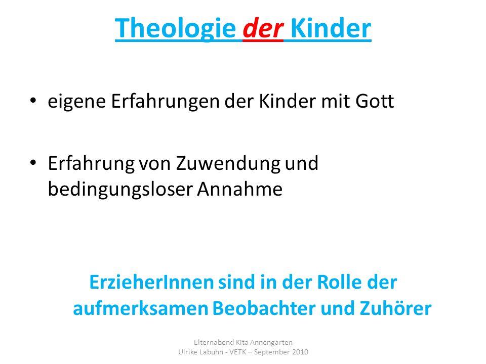 Theologie der Kinder eigene Erfahrungen der Kinder mit Gott Erfahrung von Zuwendung und bedingungsloser Annahme ErzieherInnen sind in der Rolle der au