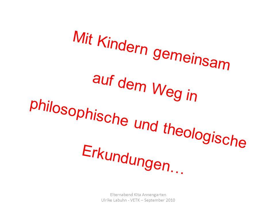 Mit Kindern gemeinsam auf dem Weg in philosophische und theologische Erkundungen… Elternabend Kita Annengarten Ulrike Labuhn - VETK – September 2010