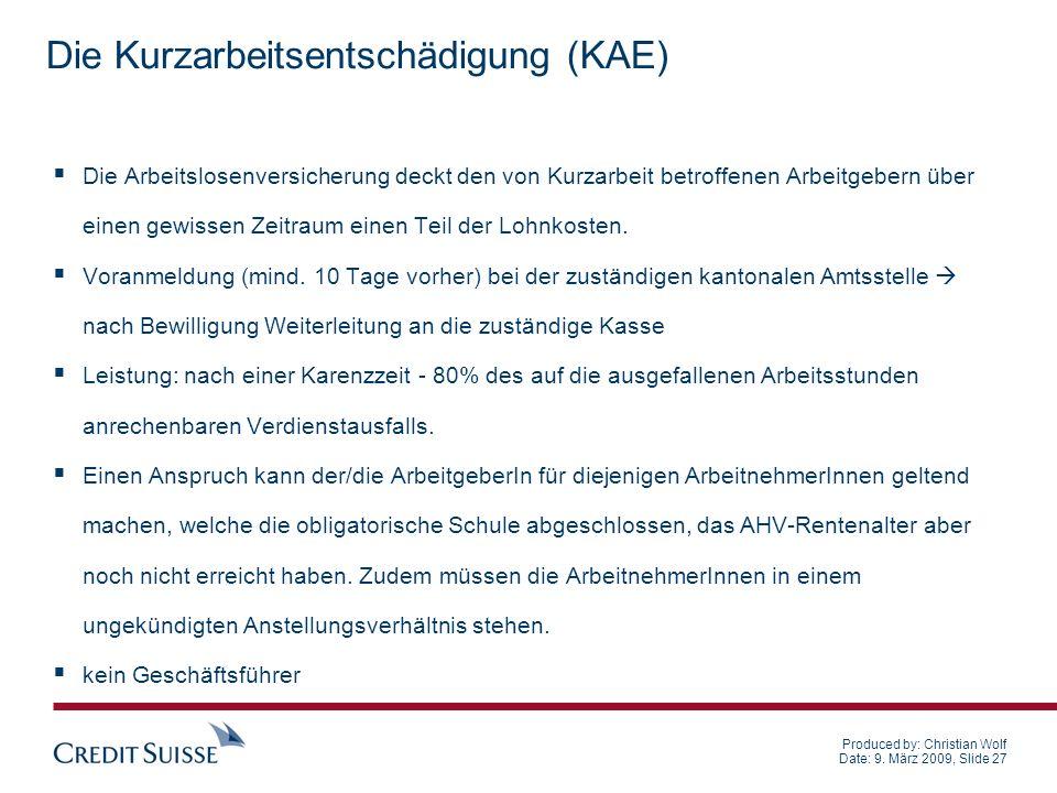 Produced by: Christian Wolf Date: 9. März 2009, Slide 27 Die Kurzarbeitsentschädigung (KAE) Die Arbeitslosenversicherung deckt den von Kurzarbeit betr