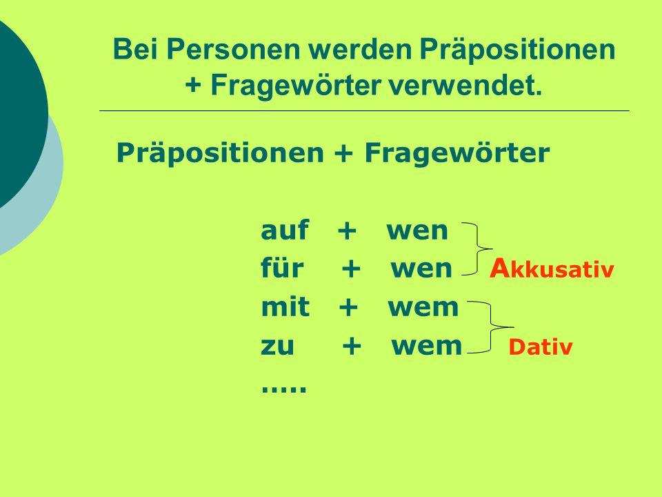 Bei Personen werden Präpositionen + Fragewörter verwendet. Präpositionen + Fragewörter auf + wen für + wen A kkusativ mit + wem zu + wem Dativ …..