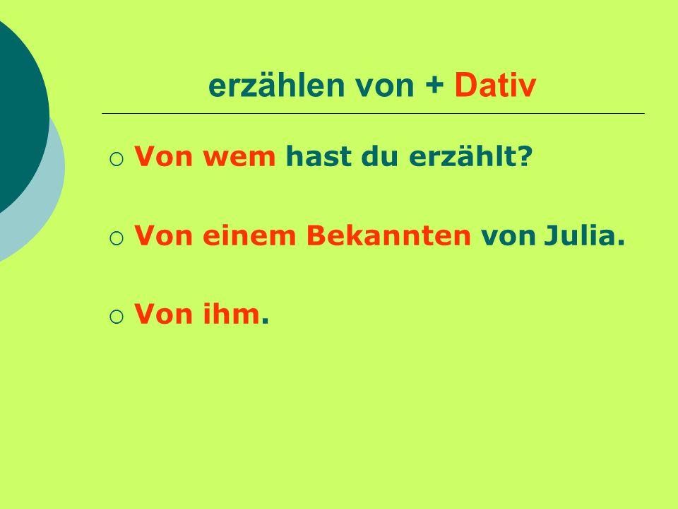 erzählen von + Dativ Von wem hast du erzählt? Von einem Bekannten von Julia. Von ihm.