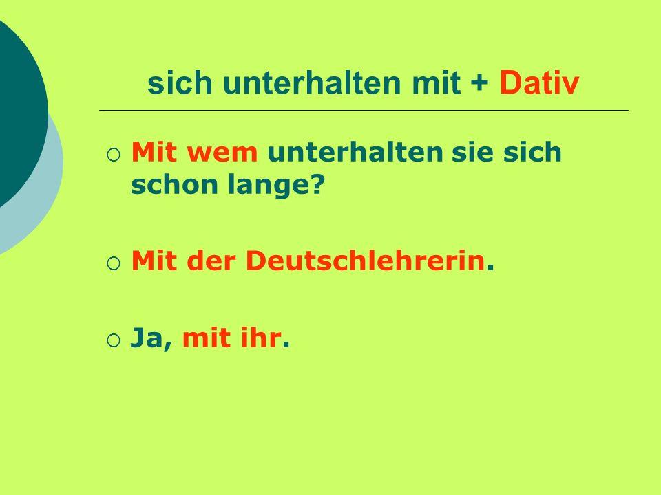 sich unterhalten mit + Dativ Mit wem unterhalten sie sich schon lange? Mit der Deutschlehrerin. Ja, mit ihr.