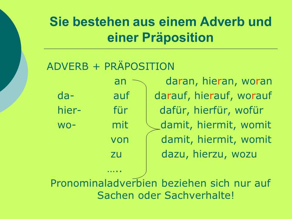 Sie bestehen aus einem Adverb und einer Präposition ADVERB + PRÄPOSITION an daran, hieran, woran da- auf darauf, hierauf, worauf hier- für dafür, hier