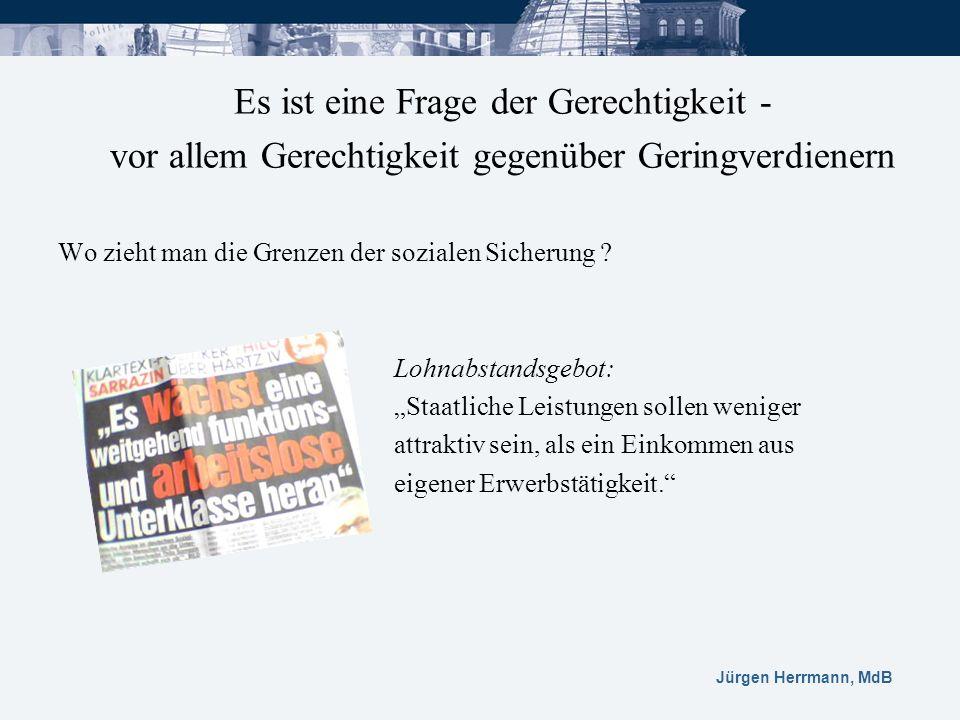 Jürgen Herrmann, MdB Es ist eine Frage der Gerechtigkeit - vor allem Gerechtigkeit gegenüber Geringverdienern Wo zieht man die Grenzen der sozialen Si