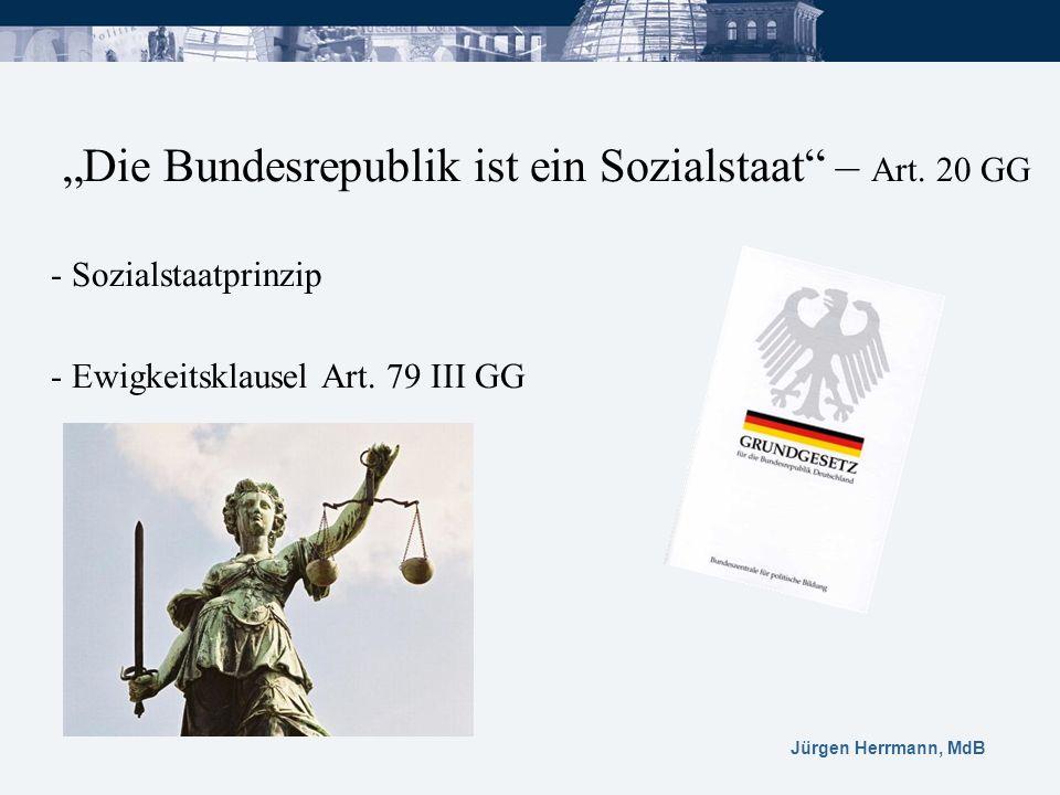 Jürgen Herrmann, MdB Die Bundesrepublik ist ein Sozialstaat – Art. 20 GG - Sozialstaatprinzip - Ewigkeitsklausel Art. 79 III GG