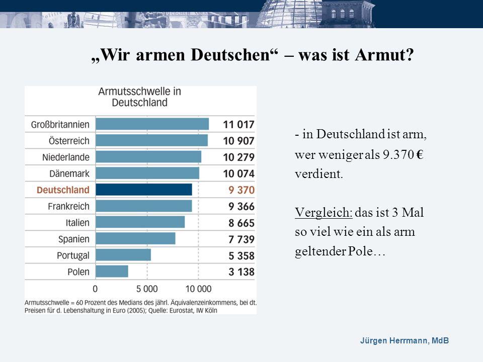 Jürgen Herrmann, MdB Wir armen Deutschen – was ist Armut? - in Deutschland ist arm, wer weniger als 9.370 verdient. Vergleich: das ist 3 Mal so viel w