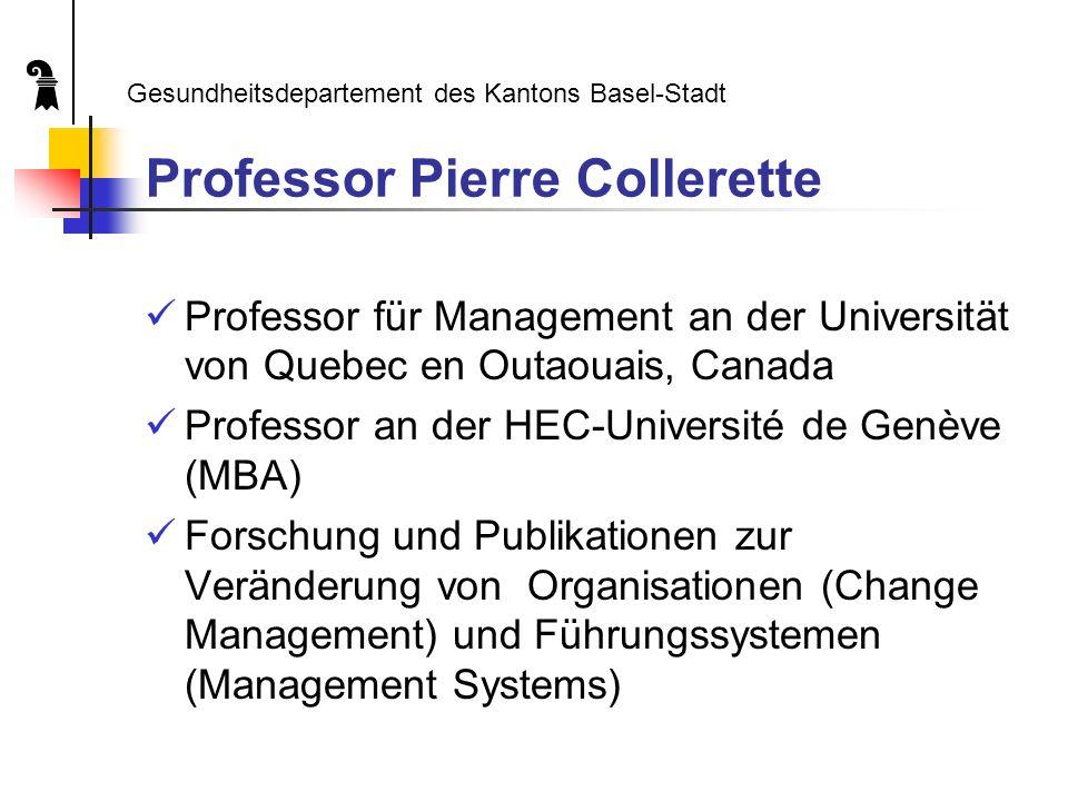Professor Pierre Collerette Professor für Management an der Universität von Quebec en Outaouais, Canada Professor an der HEC-Université de Genève (MBA) Forschung und Publikationen zur Veränderung von Organisationen (Change Management) und Führungssystemen (Management Systems) Gesundheitsdepartement des Kantons Basel-Stadt