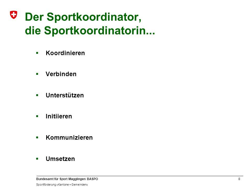 8 Bundesamt für Sport Magglingen BASPO Sportförderung «Kantone + Gemeinden» Der Sportkoordinator, die Sportkoordinatorin... Koordinieren Verbinden Unt