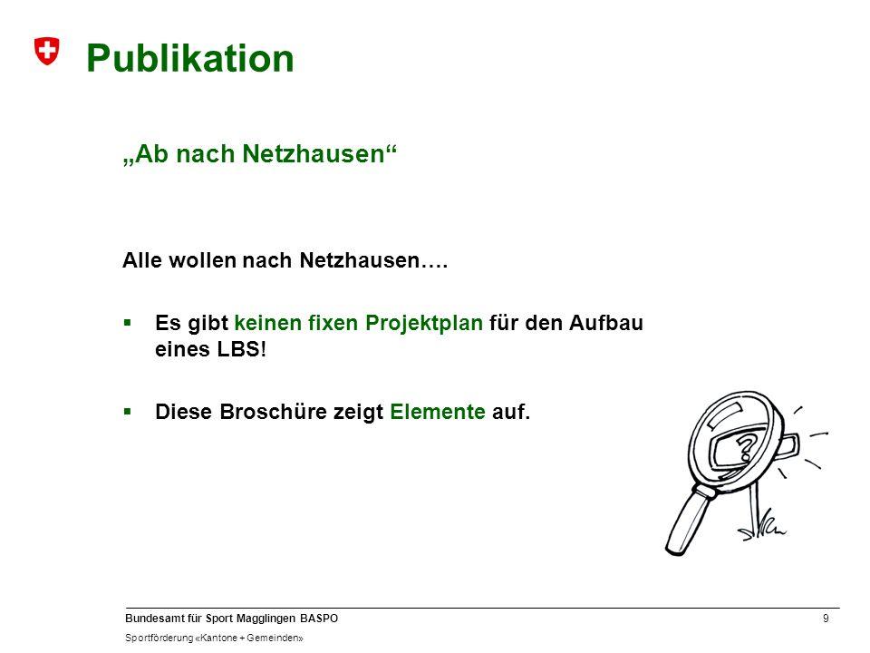 9 Bundesamt für Sport Magglingen BASPO Sportförderung «Kantone + Gemeinden» Publikation Ab nach Netzhausen Alle wollen nach Netzhausen…. Es gibt keine