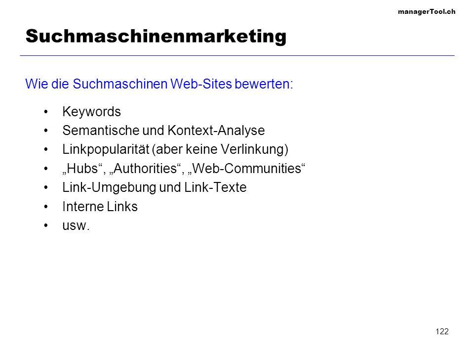 managerTool.ch 122 Suchmaschinenmarketing Wie die Suchmaschinen Web-Sites bewerten: Keywords Semantische und Kontext-Analyse Linkpopularität (aber kei
