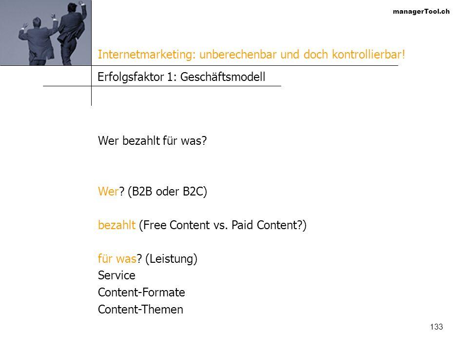 managerTool.ch 133 Erfolgsfaktor 1: Geschäftsmodell Wer bezahlt für was? Wer? (B2B oder B2C) bezahlt (Free Content vs. Paid Content?) für was? (Leistu