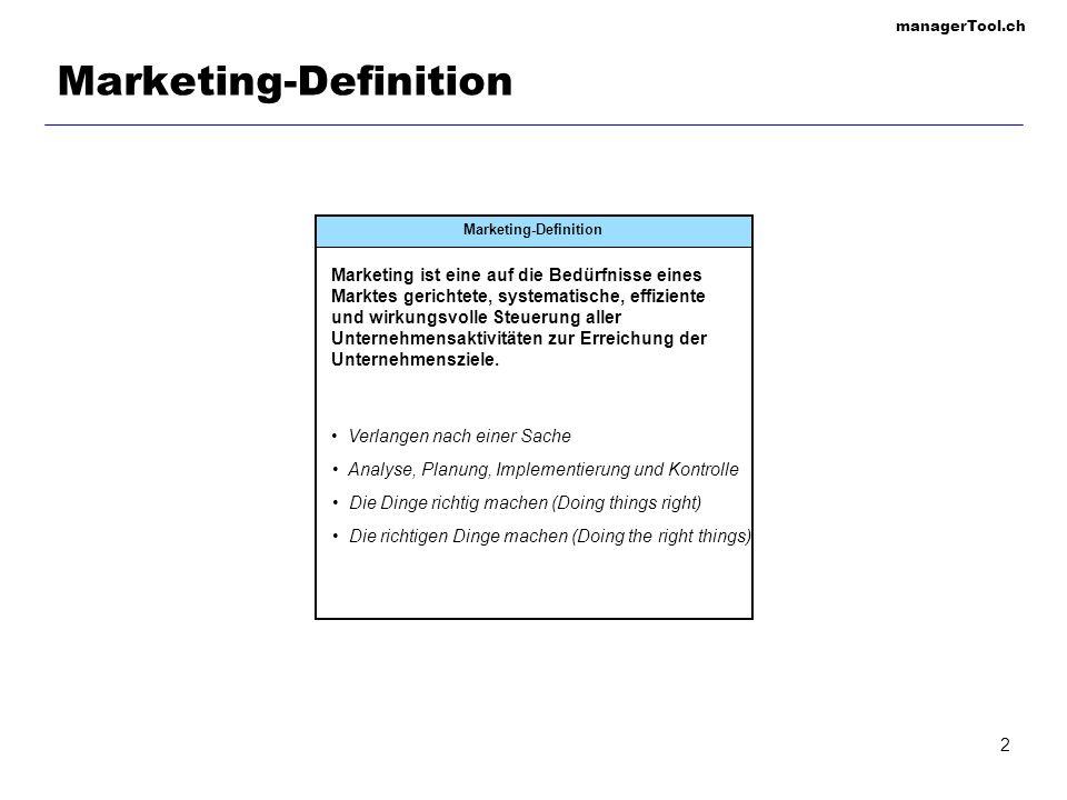 managerTool.ch 2 Marketing-Definition Marketing ist eine auf die Bedürfnisse eines Marktes gerichtete, systematische, effiziente und wirkungsvolle Ste