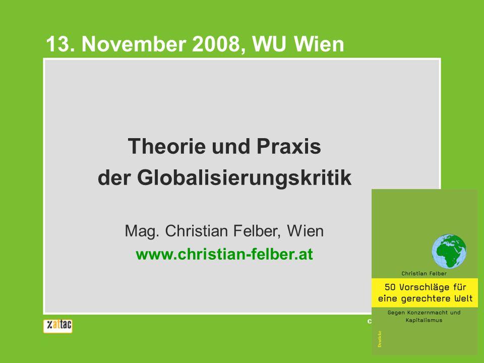 Theorie und Praxis der Globalisierungskritik Mag. Christian Felber, Wien www.christian-felber.at 13. November 2008, WU Wien