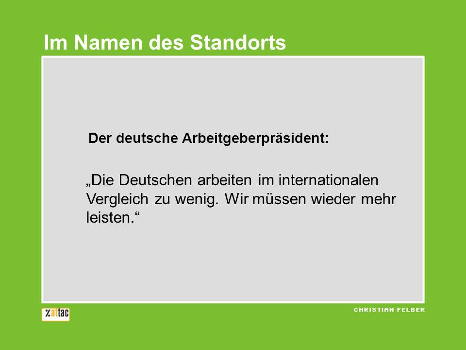 Der deutsche Arbeitgeberpräsident: Die Deutschen arbeiten im internationalen Vergleich zu wenig. Wir müssen wieder mehr leisten. Im Namen des Standort