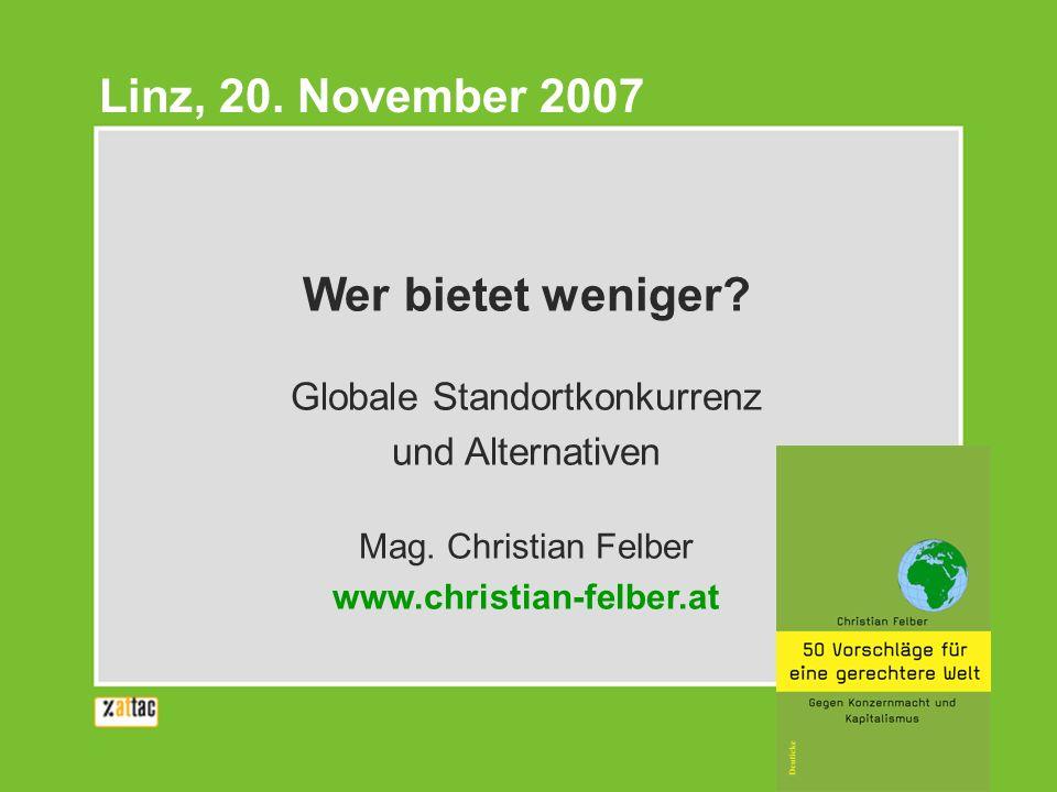 Wer bietet weniger? Globale Standortkonkurrenz und Alternativen Mag. Christian Felber www.christian-felber.at Linz, 20. November 2007