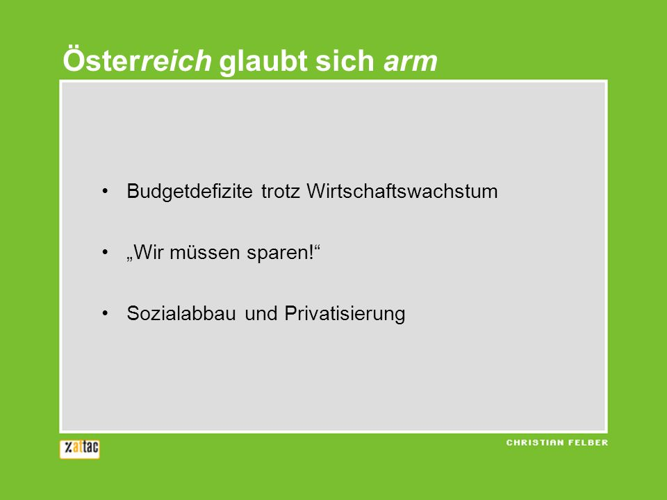 Österreich glaubt sich arm Budgetdefizite trotz Wirtschaftswachstum Wir müssen sparen! Sozialabbau und Privatisierung