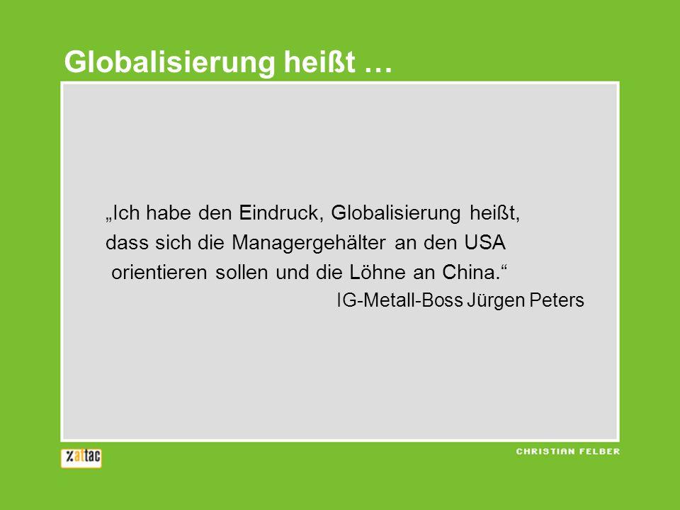 Ich habe den Eindruck, Globalisierung heißt, dass sich die Managergehälter an den USA orientieren sollen und die Löhne an China. IG-Metall-Boss Jürgen