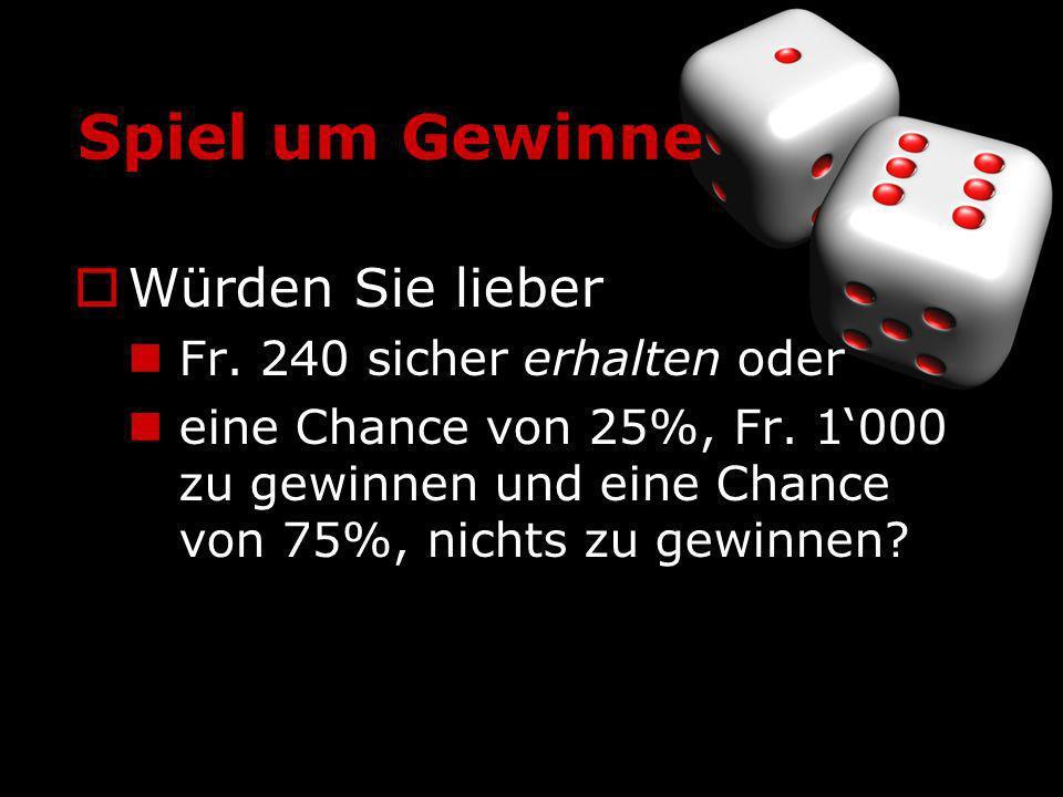Spiel um Gewinne Würden Sie lieber Fr. 240 sicher erhalten oder eine Chance von 25%, Fr. 1000 zu gewinnen und eine Chance von 75%, nichts zu gewinnen?