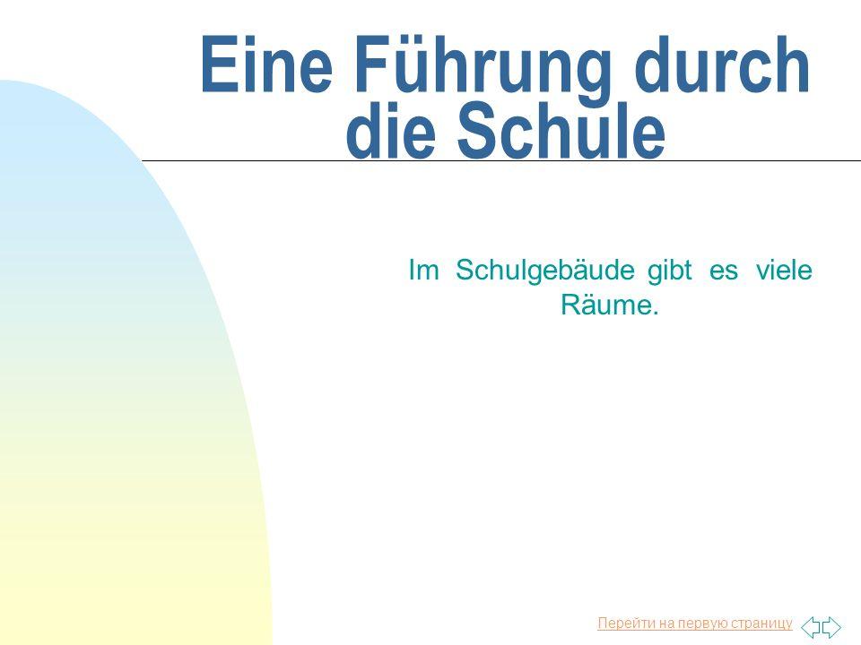 Перейти на первую страницу Eine Führung durch die Schule Im Schulgebäude gibt es viele Räume.