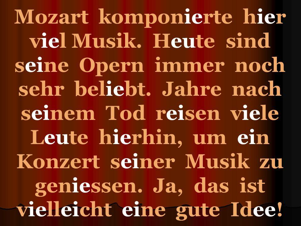 Mozart komponierte hier viel Musik. Heute sind seine Opern immer noch sehr beliebt.